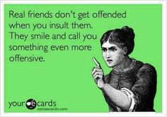 "Ha, this is true ""Real friends don'r get insulted when you insult them. They smile and call you something even more offensive."" -someecards"