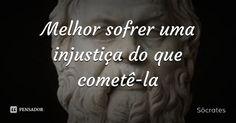 Melhor sofrer uma injustiça do que cometê-la — Sócrates