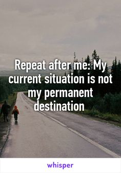 Repeat after me: My current situation is not my permanent destination