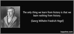 The only thing we learn from history is that we learn nothing from history. (Georg Wilhelm Friedrich Hegel) #quotes #quote #quotations #GeorgWilhelmFriedrichHegel
