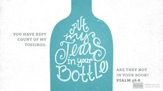 """""""You have kept count of my tossings; put my tears in your bottle. Are they not in your book?"""" —Psalm 56:8"""