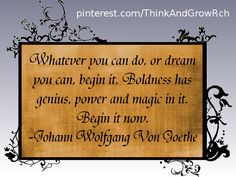 Whatever you can do, or dream you can, begin it. Boldness has genius, power and magic in it. Begin it now. ~ Johann Wolfgang Von Goethe #quotes http://www.mindmovies.com/?16059