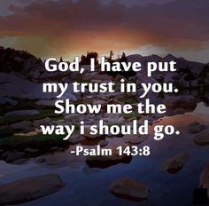 Let the morning bring me word of your unfailing love, for I have put my trust in you. Show me the way I should go, for to you I entrust my life. Biblical Quotes, Bible Verses Quotes, Bible Scriptures, Spiritual Quotes, Faith Quotes, Psalms Verses, Psalms Quotes, Faith Prayer, Faith In God