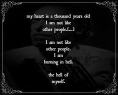 """""""My heart is a thousand years old, I am not like other people...I am not like other people, I am burning in hell...the hell of myself."""" --Bukowski"""