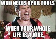 """Who needs April Fools' when your whole life is a joke?"""