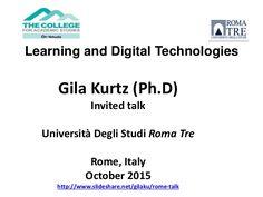 Gila Kurtz (Ph.D) Invited talk Università Degli Studi Roma Tre Rome, Italy October 2015 http://www.slideshare.net/gilaku/rome-talk Learning and Digital Technol…