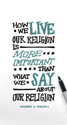 """""""How we live our religion is more important than what we say about our religion."""" — Robert D. Hales #LDS"""