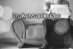 I'm always apologizing