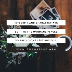 Why does God make us prove ourselves in the small, unseen, mundane things before trusting us with more responsibility? Because integrity and character are born in the mundane places where no one sees but God.