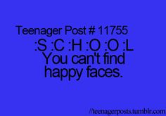 Teenager Post #11755 ~ :S :C :H :O :O :L You can't find happy faces. ☮