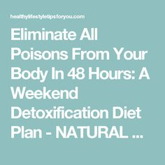Eliminate All Poisons From Your Body In 48 Hours: A Weekend Detoxification Diet Plan - NATURAL NUTRITION