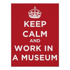 Keep Calm And Work In A Museum. The ironic poster for the museum staff room! http://www.zazzle.com/keep_calm_and_work_in_a_museum-228199309686728608 #museum #poster #humor #keepcalm