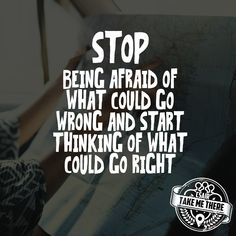 STOP Being Afraid Of What Could Go WRONG And START Thinking Of What Could Go RIGHT !