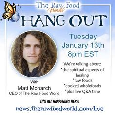 You're invited! Hang Out with Matt Monarch Tuesday, January 13th! Chat will be about #healing physically, mentally, and spiritually, raw foods, cooked wholefoods, and answering your questions LIVE! Be there or be square! Join us at 8pm EST at http://news.therawfoodworld.com/live