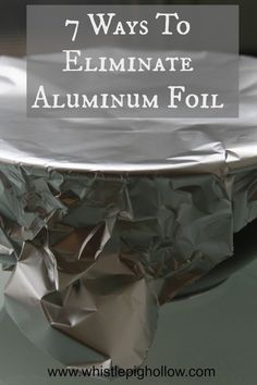 7 ways to eliminate aluminum foil - a must read for anyone who hates the waste but isn't quite sure how to do without the stuff!