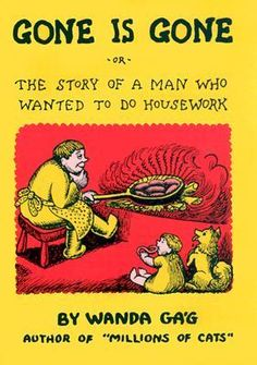 Gone Is Gone: Or The Story Of A Man Who Wanted To Do Housework by Wanda Gág
