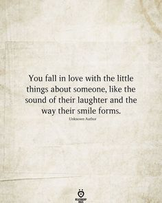 You fall in love with the little things about someone, like the sound of their laughter and the way their smile forms. Unknown Author