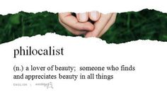 philocalist (n.) a lover of beauty; someone who finds and appreciates beauty in all things.