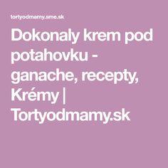 Dokonaly krem pod potahovku - ganache, recepty, Krémy | Tortyodmamy.sk Creme