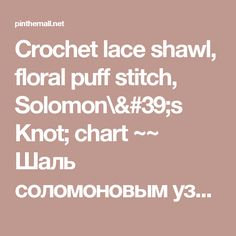 Crochet lace shawl, floral puff stitch, Solomon\'s Knot; chart ~~ Шаль соломоновым узлом | Спицами и крючком ~~ htt... - a grouped images picture - Pin Them All
