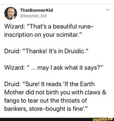 "Wizard: ""That's a beautiful rune- inscription on your scimitar."" Druid: ""Thanks! It's in Druidic."" Wizard: "" may I ask what it says?"" Druid: ""Sure! It reads 'If the Earth Mother did not birth you with claws & fangs to tear out the throats of bankers, store-bought is fine'."" – popular memes on the site iFunny.co #girls #tumblr #tumblrpost #dnd #dndmemes #dndtales #dndstories #thats #beautiful #rune #inscription #scimitar #its #druidic #may #ask #it #reads #if #earth #mother #pic"