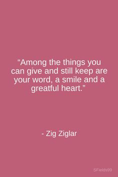 """""""Among the things you can give and still keep are your word, a smile and a greatful heart."""" -Zig Ziglar. #motivation #inspiration #growth #personal #development #newyear #newyou #truth #learning #affirmation #quote #sfields99"""