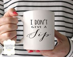 Coffee Mug, I Don't Give a Sip Mug, Ceramic Mug, Quote Mug, Married in May, Unique Coffee Mug Gift Coffee, Gift Idea for Coffee Drinker by MarriedInMayDesigns on Etsy https://www.etsy.com/listing/217010411/coffee-mug-i-dont-give-a-sip-mug-ceramic