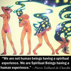 """We are not human beings having a spiritual experience. We are Spiritual Beings having a human experience."" ~ Pierre Teilhard de Chardin"