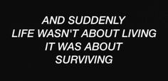 """and suddenly life wasn't about living it was about surviving"""