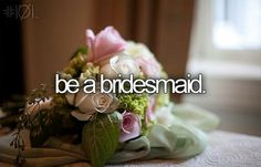 Before I die.:) ok I was a jr bridesmaid but I was really young.. I want to again someday:)