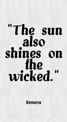 """The sun also shines on the wicked."" - Seneca"