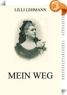 Mein Weg    ::  Lilli Lehmann war eine deutsche Opernsängerin (Sopran) und Gesangspädagogin. Dies ist ihre Autobiografie.