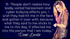 it makes me so sad to think that someone could be so damn evil to her.but then i think about it sometimes and if this hadnt happened to her she wouldnt be the same person she is today. Bullying Quotes, Stop Bullying, Anti Bullying, Cyber Bullying, Demi Lovato Quotes, Funny Captions, She Song, Bible Verses Quotes, Role Models
