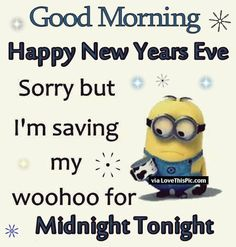 good morning happy new years eve sorry but im saving my woohoo for midnight