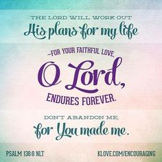 """""""The Lord will work out His plans for my life, for Your faithful love O Lord endures forever…"""" Psalm 138:8 NLT"""