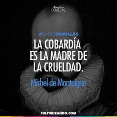 Michel de Montaigne. La cobardía es la madre de la crueldad.