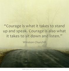 """""""Courage is what it takes to stand up & speak. Courage is also what it takes to sit down & listen."""" -Winston Churchill #quote"""