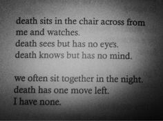 Death sits in the chair across from me and watches. Death sees but has no eyes. Death knows but has no mind.  We often sit together in the night. Death has one move left, I have none.