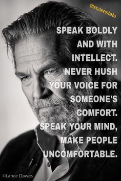 Reminder. Too often I keep quiet for others' sake. Speak boldly and with intellect. Never hush your voice for someone's comfort. Speak your mind, make people uncomfortable.