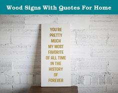 Wood Signs With Quotes For Home. You're pretty much my most favorite of all time in the history of forever wood sign! Timeless professions of love for that special loved one. Perfect gift for your favorite! This sign is painted off-white with gold metallic lettering. Every sign is different and is made from reclaimed or new handpicked wood. Hangers are made in the USA and are heavy duty. This sign's overall size is 11x24 inches. I build these to order so if you prefer a different color…