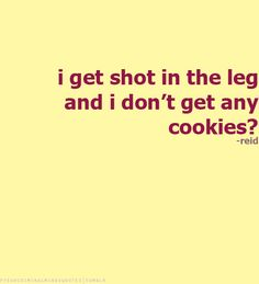 I get shot in the leg and I don't get any cookies? -Spencer Reid