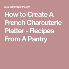 How to Create A French Charcuterie Platter - Recipes From A Pantry