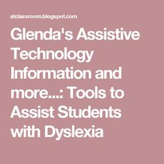 Glenda's Assistive Technology Information and more...: Tools to Assist Students with Dyslexia