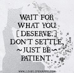 Wait for what you deserve. Dont settle