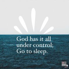 God has it all under control. Go to sleep.