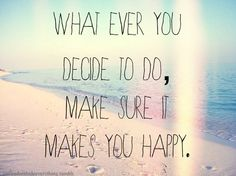 whatever you decode to do, make sure it makes YOU happy!!