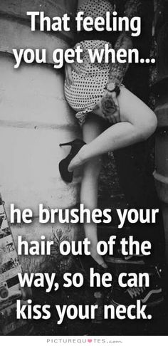 That feeling you get when.... he brushes your hair out of the way, so he can kiss your neck. Picture Quotes.