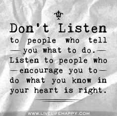 Don't listen to people who tell you what to do. Listen to people who encourage you to do what you know in your heart is right.