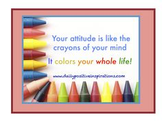 Your attitude is like the crayons of your mind - It colors your whole life!