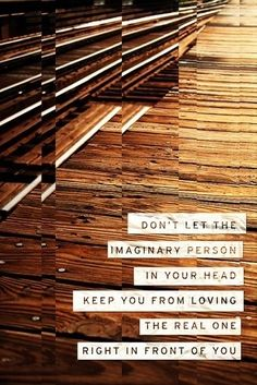 Don't let the imaginary person in your head keep you from loving the real one right in front of you. - BEST QUOTE EVER !!!!!!!!!!!